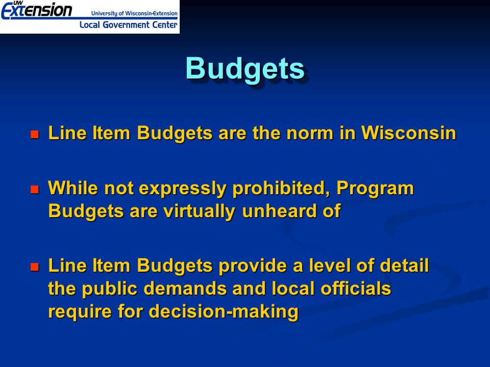 BudgetsBudgets Line Item Budgets are the norm in Wisconsin Line Item Budgets are the norm in Wisconsin While not expressly prohibited, Program Budgets are virtually unheard of While not expressly prohibited, Program Budgets are virtually unheard of Line Item Budgets provide a level of detail the public demands and local officials require for decision-making Line Item Budgets provide a level of detail the public demands and local officials require for decision-making