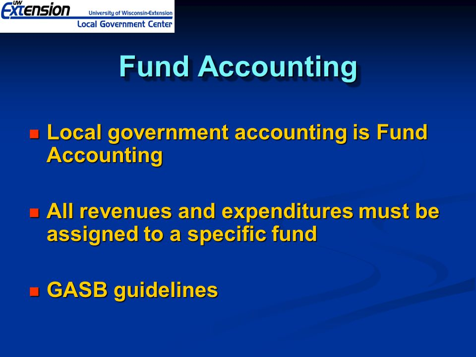 Fund Accounting Local government accounting is Fund Accounting Local government accounting is Fund Accounting All revenues and expenditures must be assigned to a specific fund All revenues and expenditures must be assigned to a specific fund GASB guidelines GASB guidelines