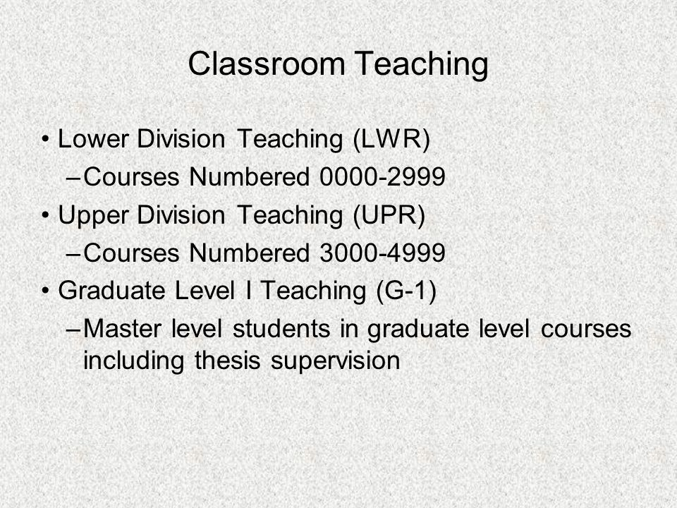 Classroom Teaching Lower Division Teaching (LWR) –Courses Numbered 0000 ‑ 2999 Upper Division Teaching (UPR) –Courses Numbered 3000 ‑ 4999 Graduate Le