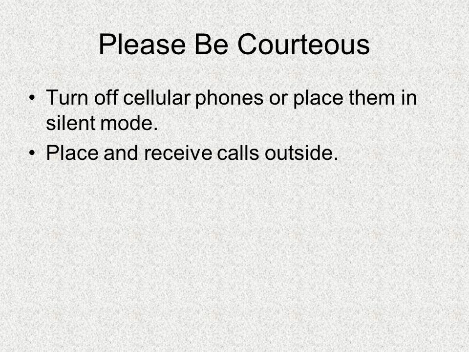 Please Be Courteous Turn off cellular phones or place them in silent mode.