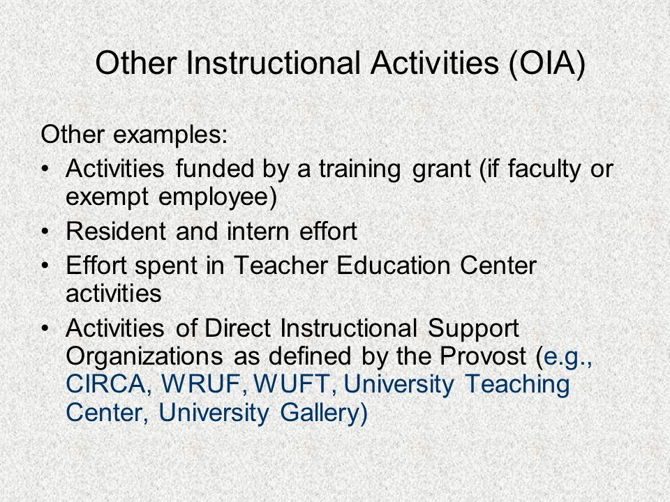Other examples: Activities funded by a training grant (if faculty or exempt employee) Resident and intern effort Effort spent in Teacher Education Center activities Activities of Direct Instructional Support Organizations as defined by the Provost (e.g., CIRCA, WRUF, WUFT, University Teaching Center, University Gallery) Other Instructional Activities (OIA)