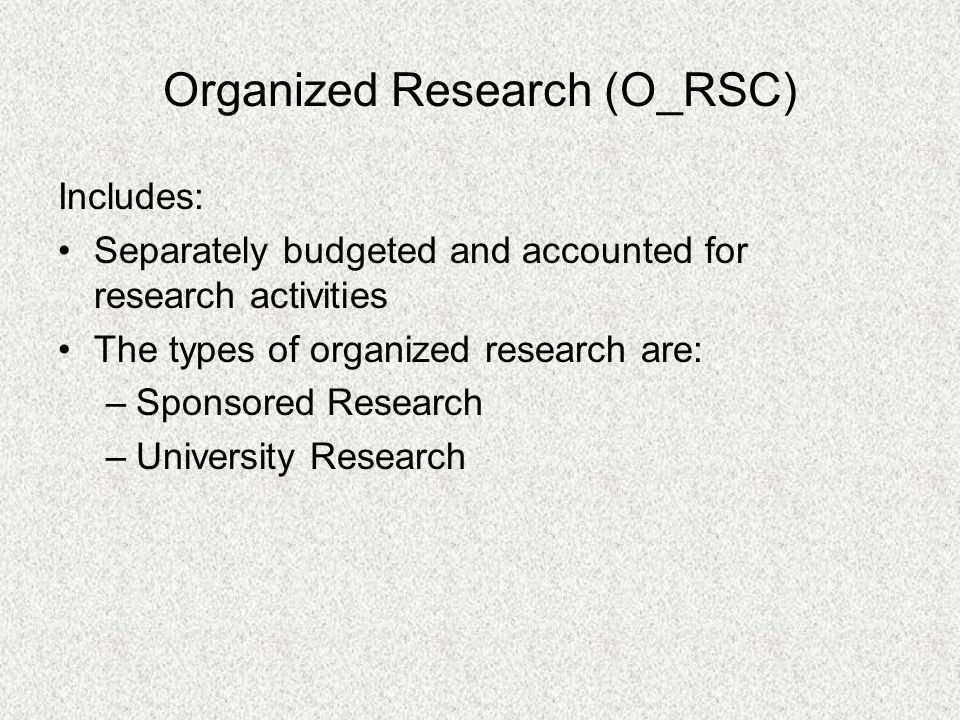 Organized Research (O_RSC) Includes: Separately budgeted and accounted for research activities The types of organized research are: –Sponsored Researc
