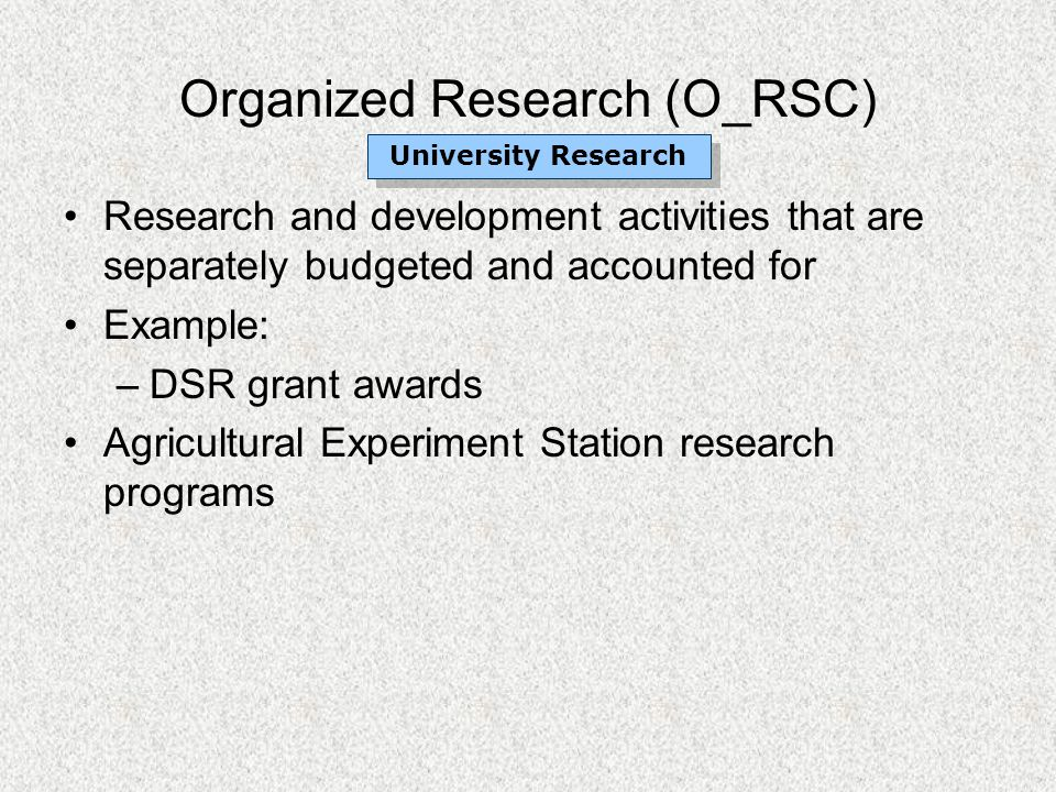 Organized Research (O_RSC) Research and development activities that are separately budgeted and accounted for Example: –DSR grant awards Agricultural Experiment Station research programs University Research