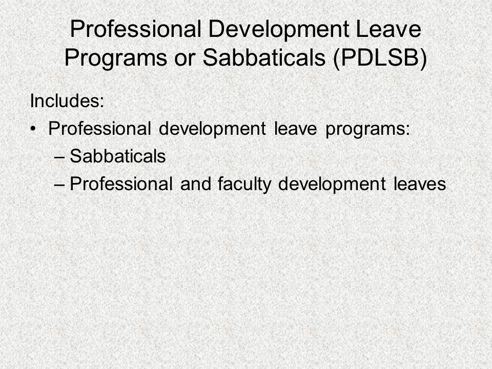 Professional Development Leave Programs or Sabbaticals (PDLSB) Includes: Professional development leave programs: –Sabbaticals –Professional and faculty development leaves