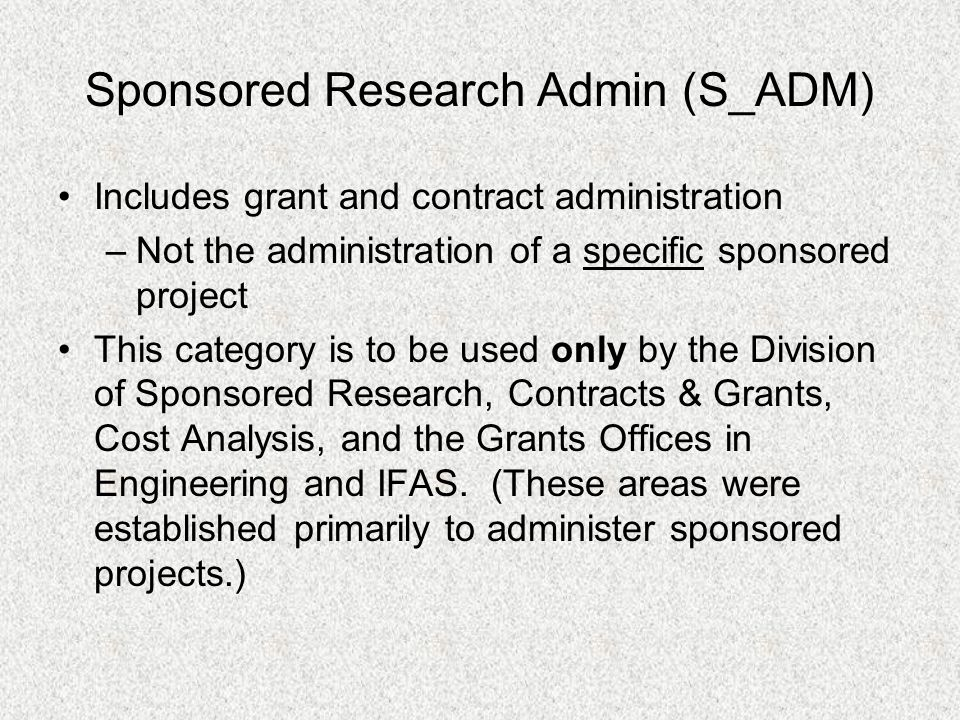 Sponsored Research Admin (S_ADM) Includes grant and contract administration –Not the administration of a specific sponsored project This category is t