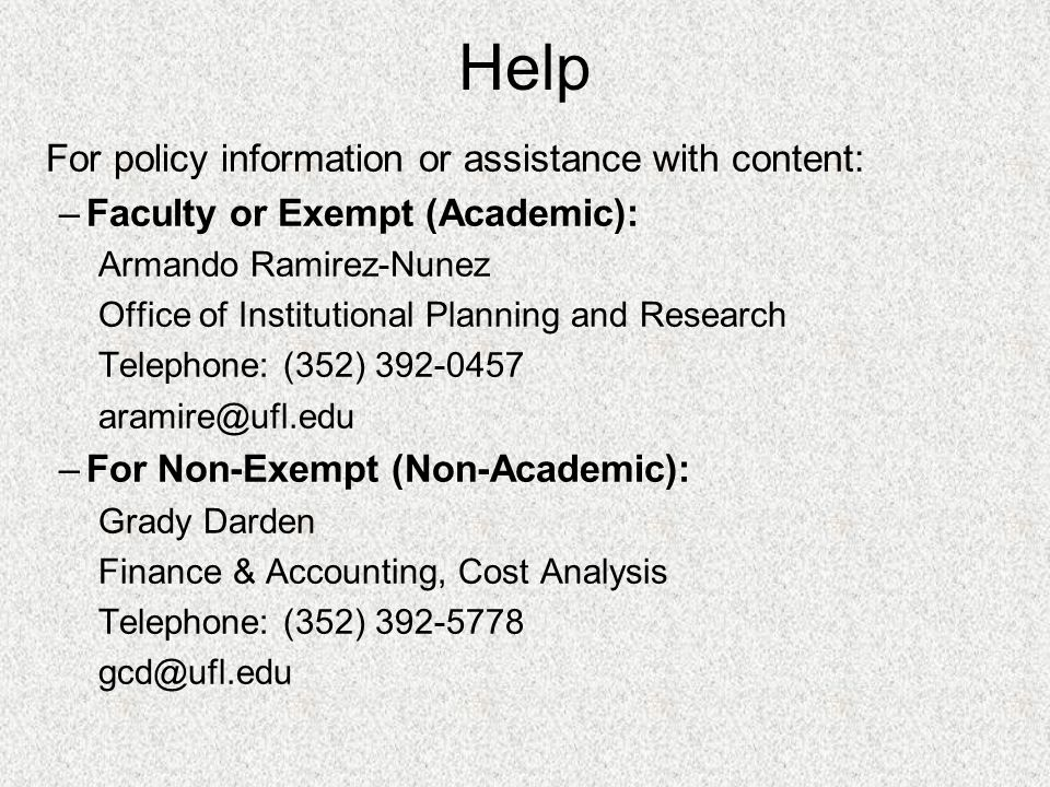Help For policy information or assistance with content: –Faculty or Exempt (Academic): Armando Ramirez-Nunez Office of Institutional Planning and Research Telephone: (352) 392-0457 aramire@ufl.edu –For Non-Exempt (Non-Academic): Grady Darden Finance & Accounting, Cost Analysis Telephone: (352) 392-5778 gcd@ufl.edu