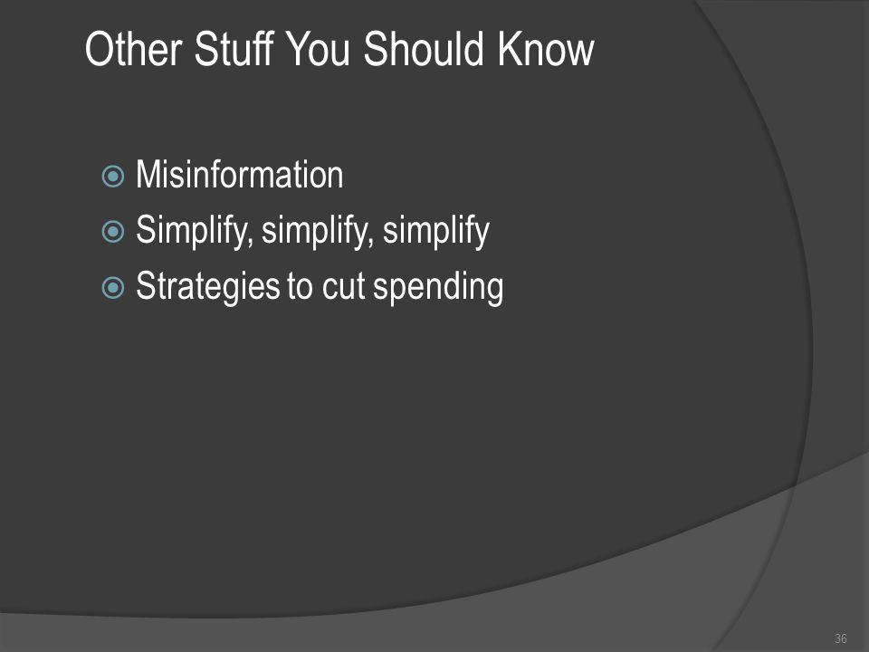 Other Stuff You Should Know  Misinformation  Simplify, simplify, simplify  Strategies to cut spending 36