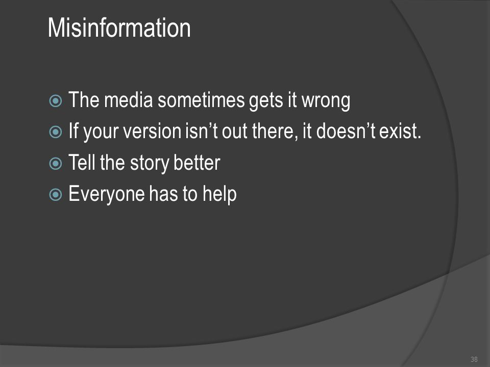 Misinformation  The media sometimes gets it wrong  If your version isn't out there, it doesn't exist.