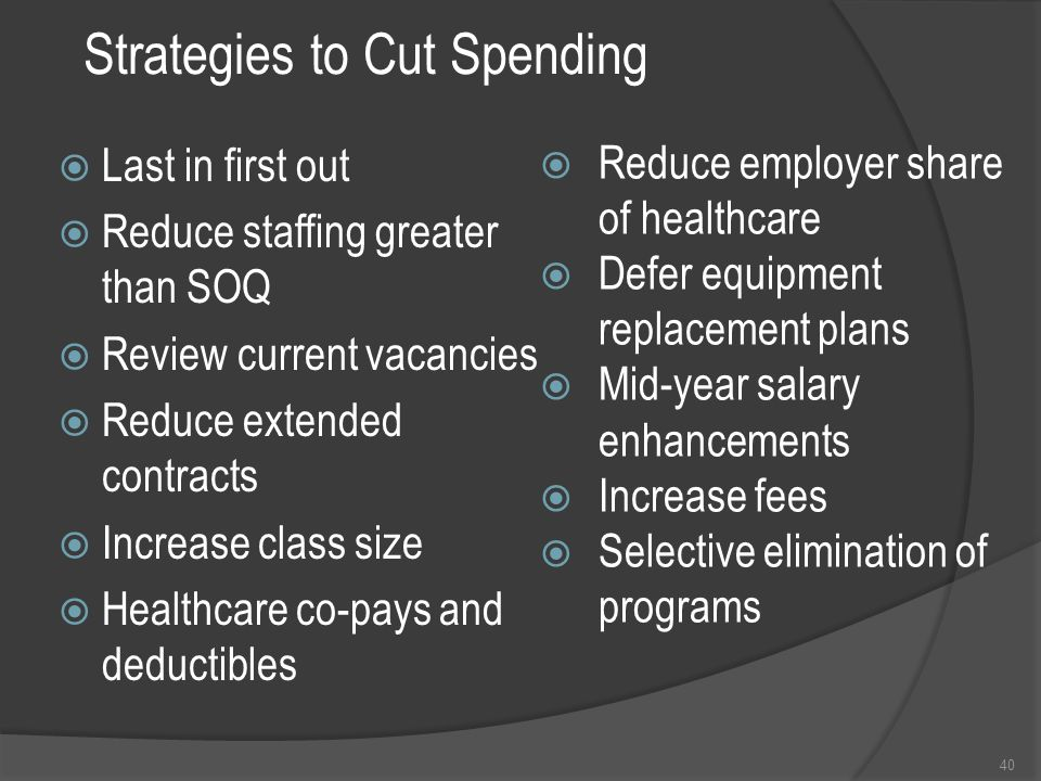 Strategies to Cut Spending  Last in first out  Reduce staffing greater than SOQ  Review current vacancies  Reduce extended contracts  Increase class size  Healthcare co-pays and deductibles 40  Reduce employer share of healthcare  Defer equipment replacement plans  Mid-year salary enhancements  Increase fees  Selective elimination of programs