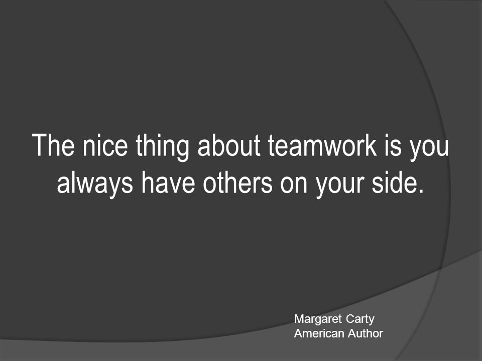 The nice thing about teamwork is you always have others on your side.