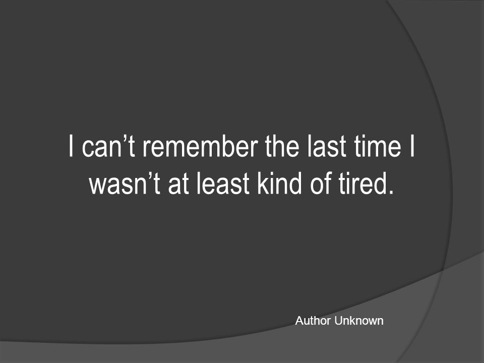 I can't remember the last time I wasn't at least kind of tired. Author Unknown