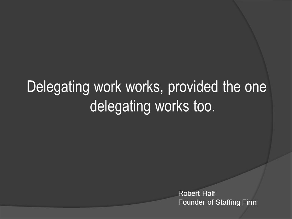 Delegating work works, provided the one delegating works too. Robert Half Founder of Staffing Firm