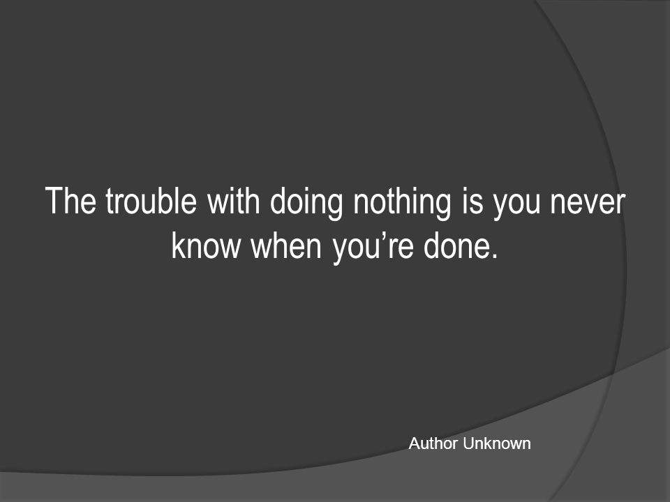 The trouble with doing nothing is you never know when you're done. Author Unknown