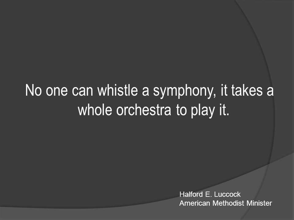 No one can whistle a symphony, it takes a whole orchestra to play it.