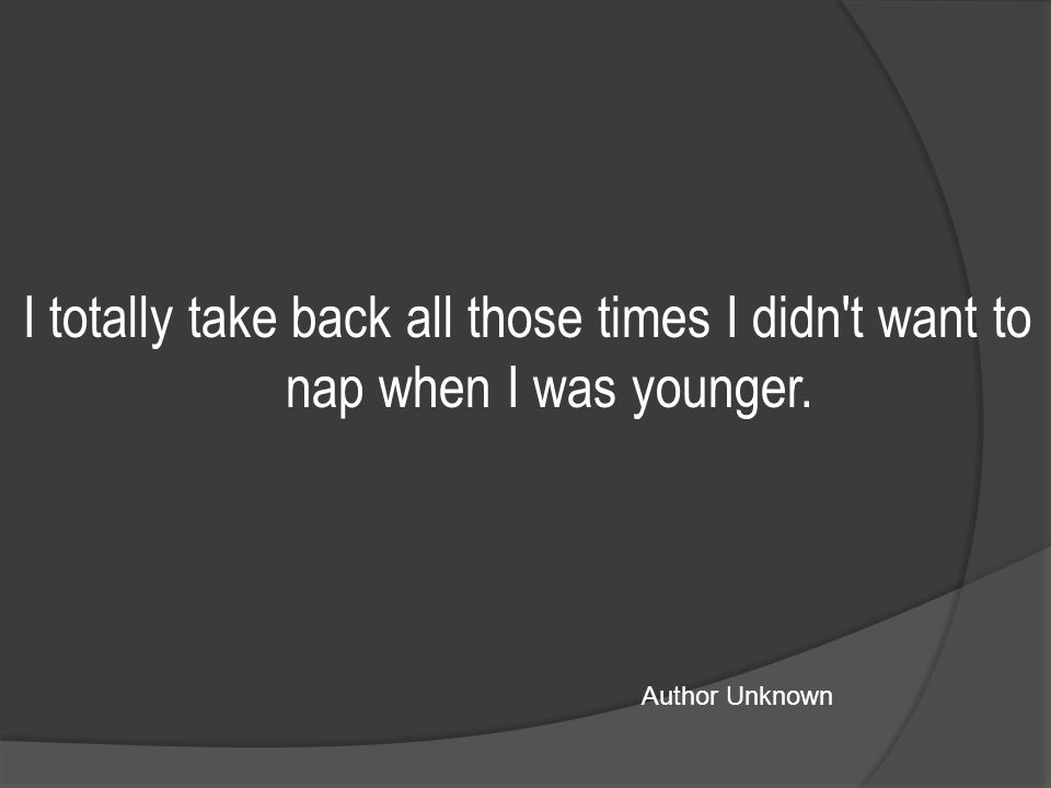 I totally take back all those times I didn t want to nap when I was younger. Author Unknown
