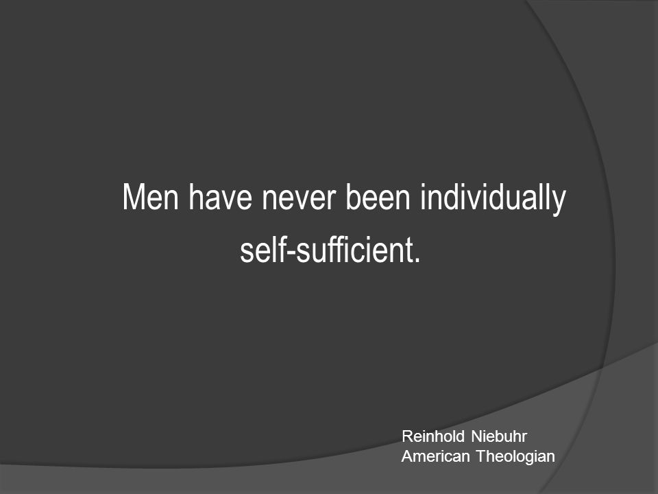 Men have never been individually self-sufficient. Reinhold Niebuhr American Theologian