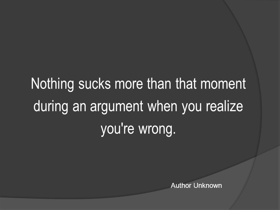 Nothing sucks more than that moment during an argument when you realize you re wrong.
