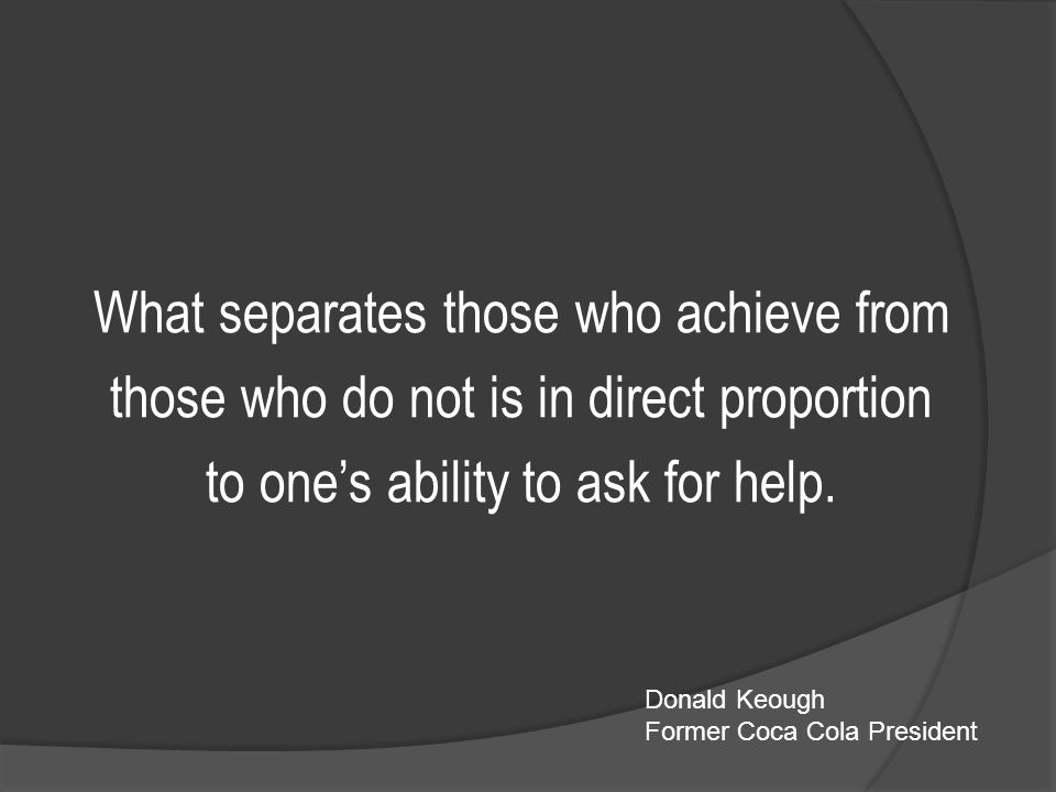 What separates those who achieve from those who do not is in direct proportion to one's ability to ask for help.