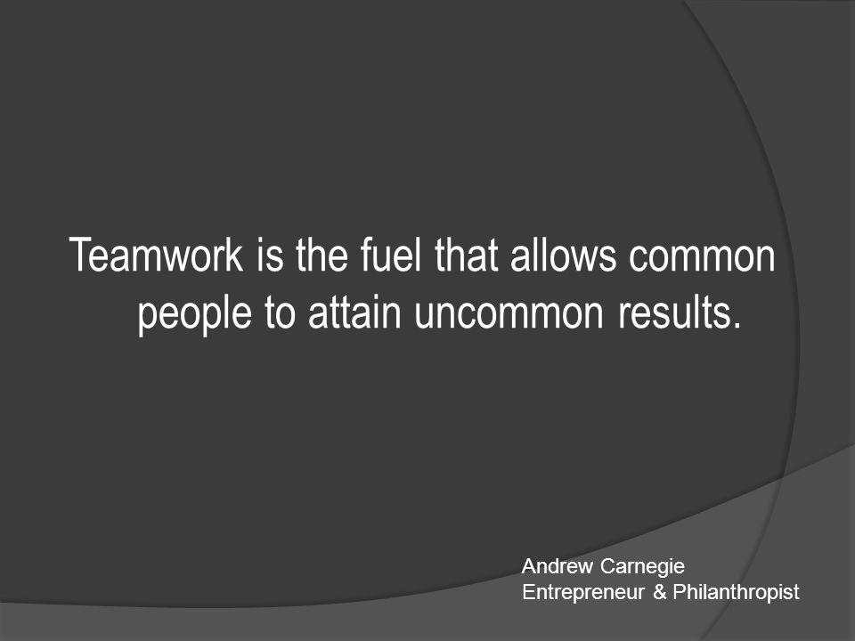Teamwork is the fuel that allows common people to attain uncommon results.