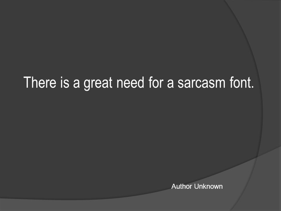There is a great need for a sarcasm font. Author Unknown