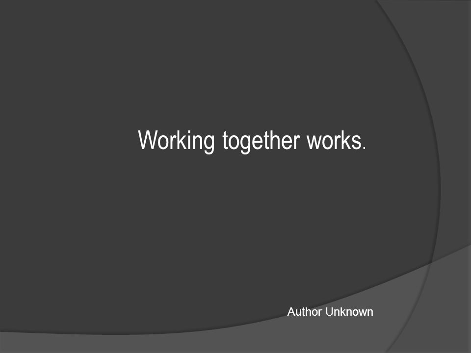 Working together works. Author Unknown