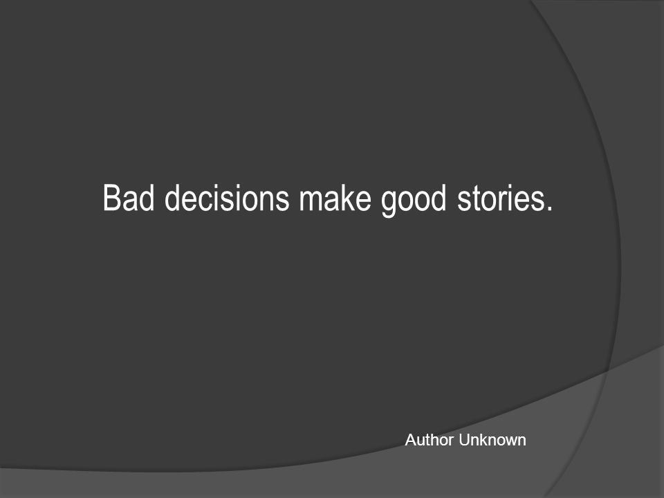 Bad decisions make good stories. Author Unknown