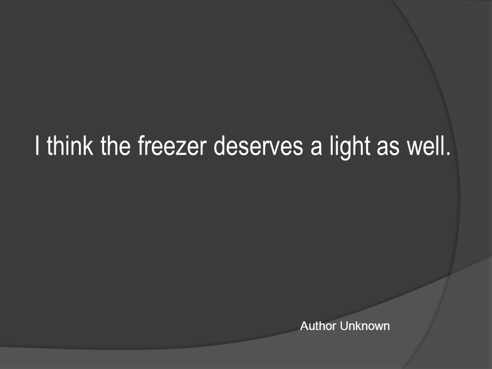 I think the freezer deserves a light as well. Author Unknown