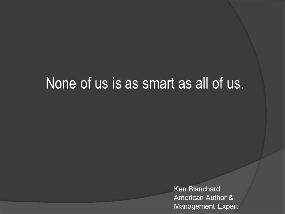 None of us is as smart as all of us. Ken Blanchard American Author & Management Expert