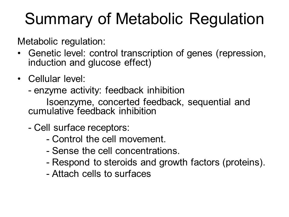 Summary of Metabolic Regulation Metabolic regulation: Genetic level: control transcription of genes (repression, induction and glucose effect) Cellular level: - enzyme activity: feedback inhibition Isoenzyme, concerted feedback, sequential and cumulative feedback inhibition - Cell surface receptors: - Control the cell movement.