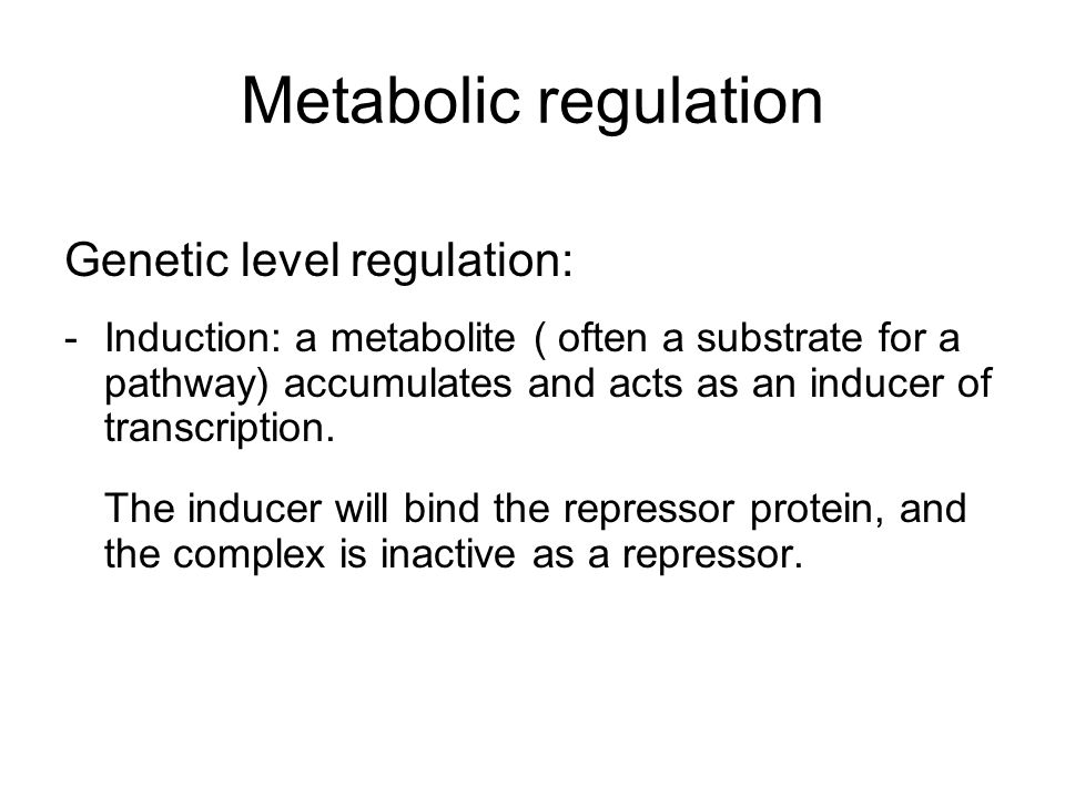 Metabolic regulation Genetic level regulation: -Induction: a metabolite ( often a substrate for a pathway) accumulates and acts as an inducer of transcription.