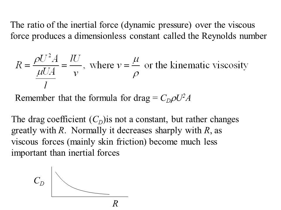 The ratio of the inertial force (dynamic pressure) over the viscous force produces a dimensionless constant called the Reynolds number Remember that the formula for drag = C D  U 2 A The drag coefficient (C D )is not a constant, but rather changes greatly with R.