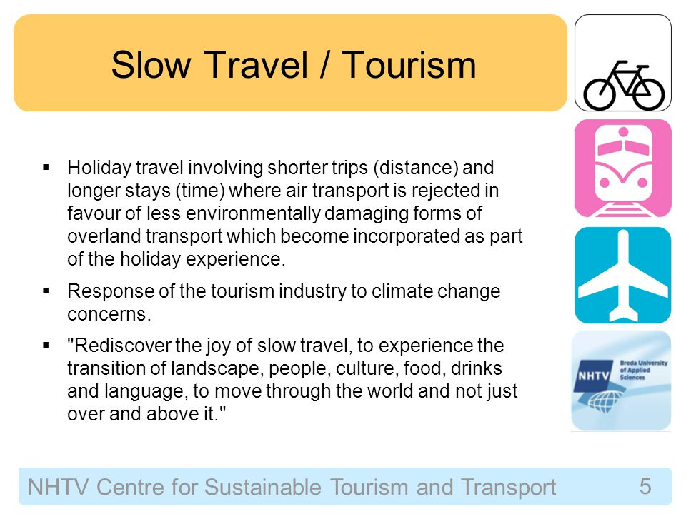NHTV Centre for Sustainable Tourism and Transport 5 Slow Travel / Tourism  Holiday travel involving shorter trips (distance) and longer stays (time) where air transport is rejected in favour of less environmentally damaging forms of overland transport which become incorporated as part of the holiday experience.