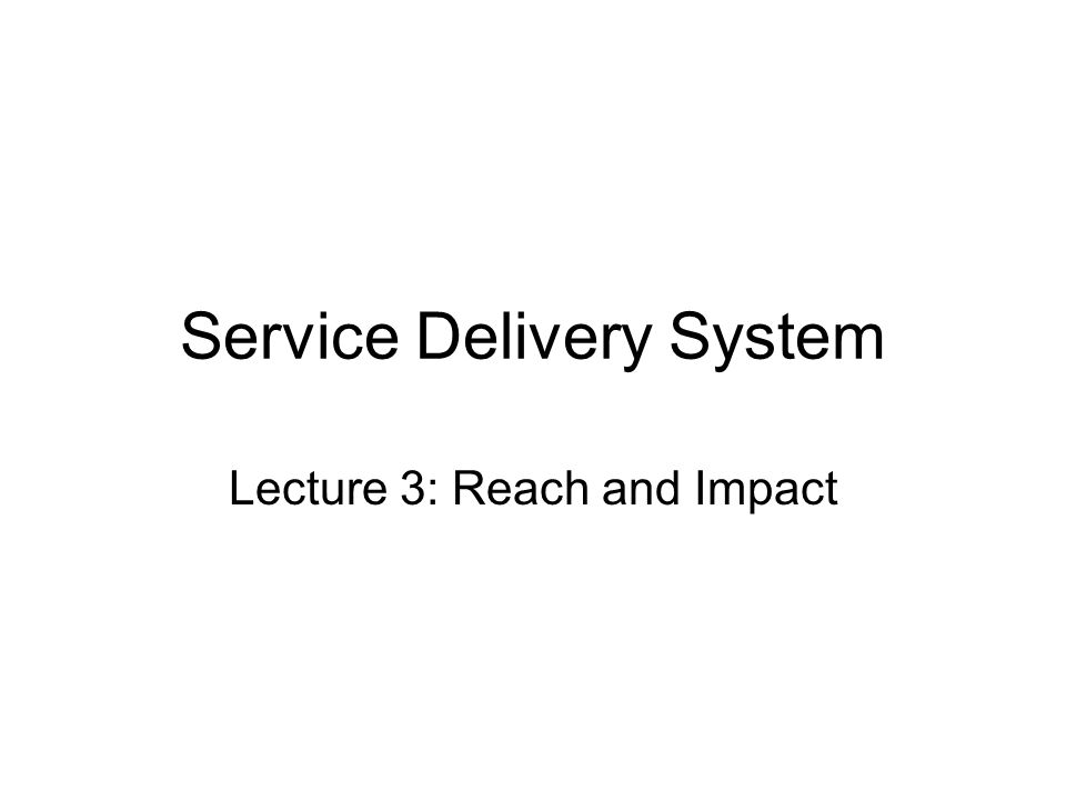 Service Delivery System Lecture 3: Reach and Impact