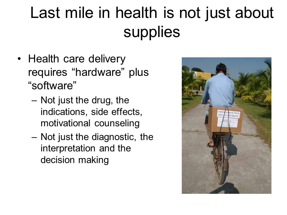 Last mile in health is not just about supplies Health care delivery requires hardware plus software –Not just the drug, the indications, side effects, motivational counseling –Not just the diagnostic, the interpretation and the decision making