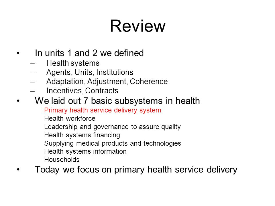 Review In units 1 and 2 we defined –Health systems –Agents, Units, Institutions –Adaptation, Adjustment, Coherence –Incentives, Contracts We laid out 7 basic subsystems in health Primary health service delivery system Health workforce Leadership and governance to assure quality Health systems financing Supplying medical products and technologies Health systems information Households Today we focus on primary health service delivery