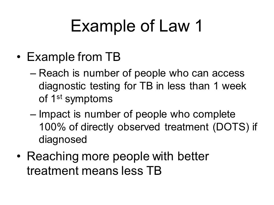 Example of Law 1 Example from TB –Reach is number of people who can access diagnostic testing for TB in less than 1 week of 1 st symptoms –Impact is number of people who complete 100% of directly observed treatment (DOTS) if diagnosed Reaching more people with better treatment means less TB