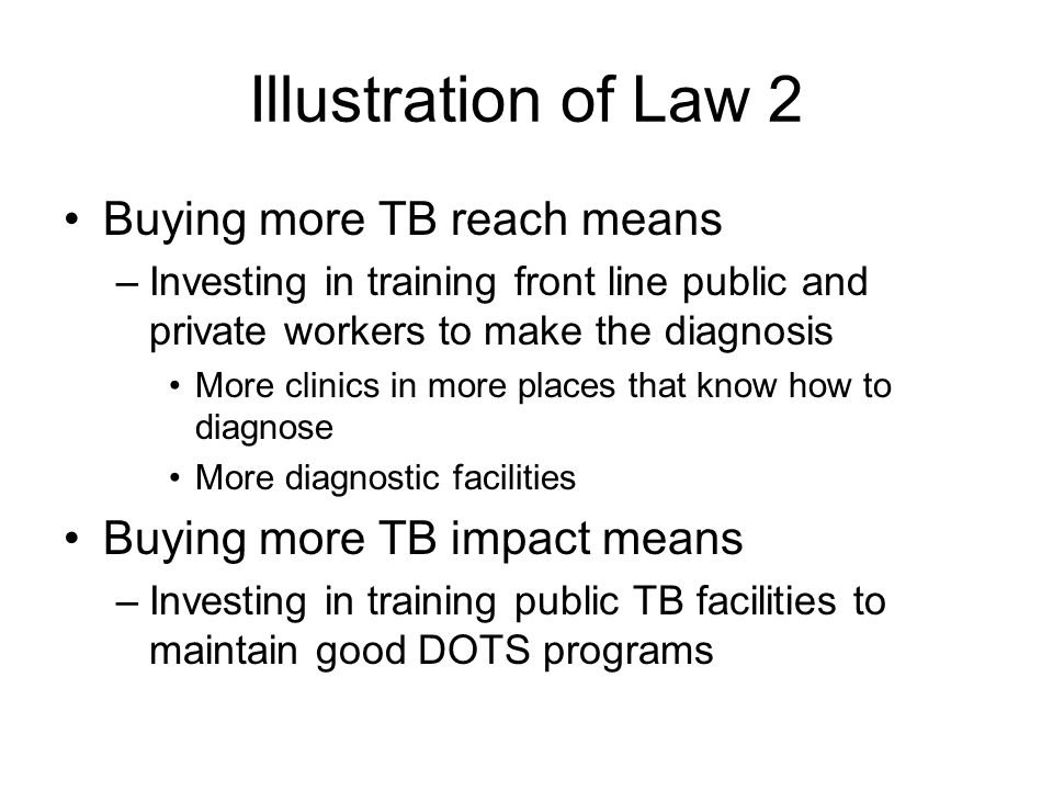 Illustration of Law 2 Buying more TB reach means –Investing in training front line public and private workers to make the diagnosis More clinics in more places that know how to diagnose More diagnostic facilities Buying more TB impact means –Investing in training public TB facilities to maintain good DOTS programs