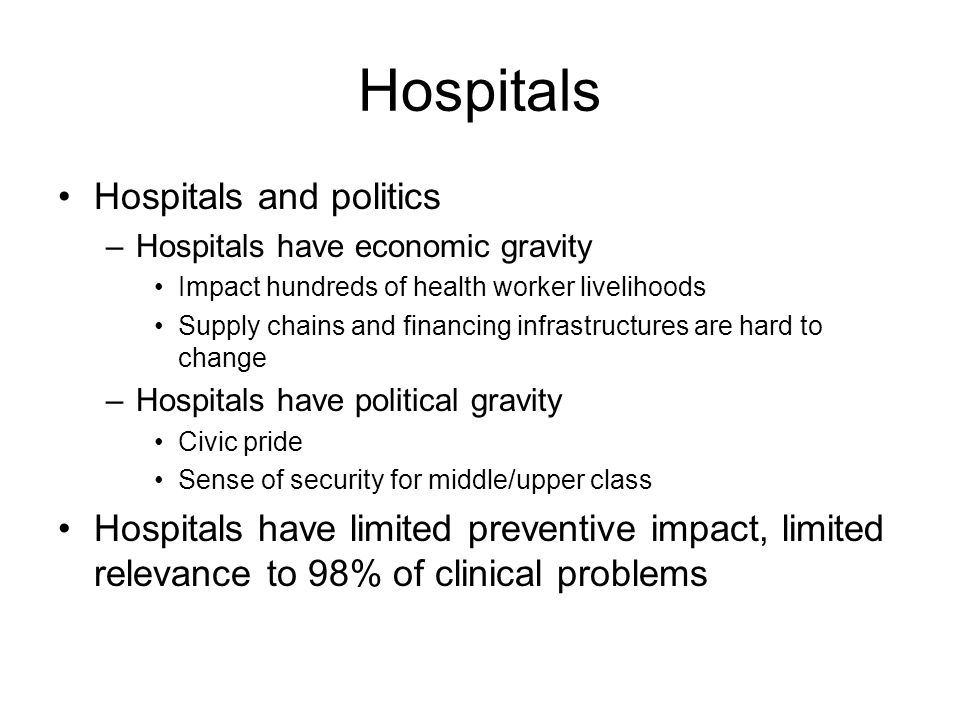 Hospitals Hospitals and politics –Hospitals have economic gravity Impact hundreds of health worker livelihoods Supply chains and financing infrastructures are hard to change –Hospitals have political gravity Civic pride Sense of security for middle/upper class Hospitals have limited preventive impact, limited relevance to 98% of clinical problems