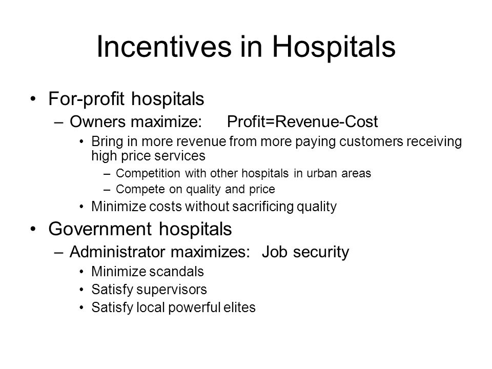 Incentives in Hospitals For-profit hospitals –Owners maximize: Profit=Revenue-Cost Bring in more revenue from more paying customers receiving high price services –Competition with other hospitals in urban areas –Compete on quality and price Minimize costs without sacrificing quality Government hospitals –Administrator maximizes: Job security Minimize scandals Satisfy supervisors Satisfy local powerful elites