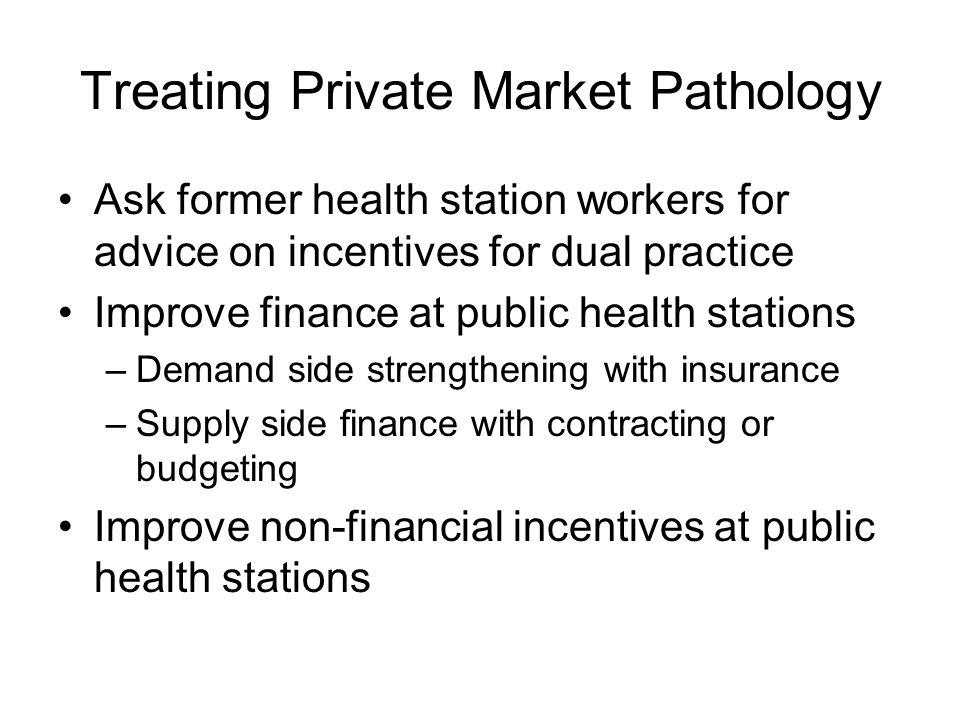 Treating Private Market Pathology Ask former health station workers for advice on incentives for dual practice Improve finance at public health stations –Demand side strengthening with insurance –Supply side finance with contracting or budgeting Improve non-financial incentives at public health stations