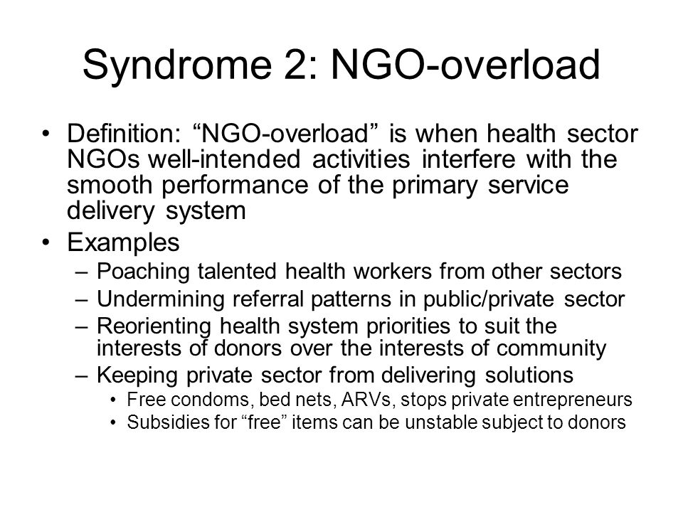 Syndrome 2: NGO-overload Definition: NGO-overload is when health sector NGOs well-intended activities interfere with the smooth performance of the primary service delivery system Examples –Poaching talented health workers from other sectors –Undermining referral patterns in public/private sector –Reorienting health system priorities to suit the interests of donors over the interests of community –Keeping private sector from delivering solutions Free condoms, bed nets, ARVs, stops private entrepreneurs Subsidies for free items can be unstable subject to donors