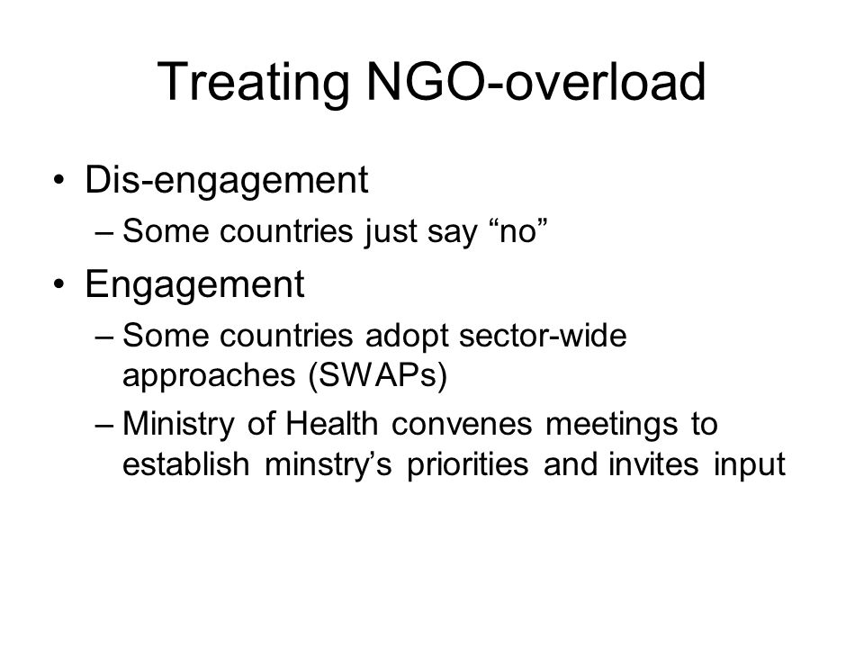 Treating NGO-overload Dis-engagement –Some countries just say no Engagement –Some countries adopt sector-wide approaches (SWAPs) –Ministry of Health convenes meetings to establish minstry's priorities and invites input