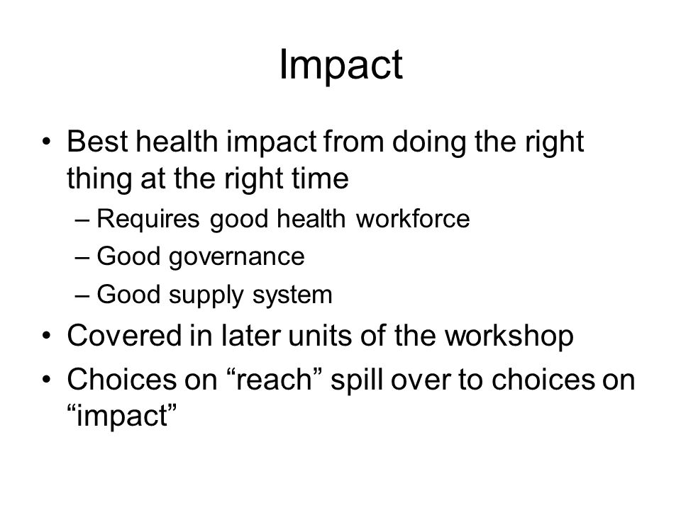 Impact Best health impact from doing the right thing at the right time –Requires good health workforce –Good governance –Good supply system Covered in later units of the workshop Choices on reach spill over to choices on impact