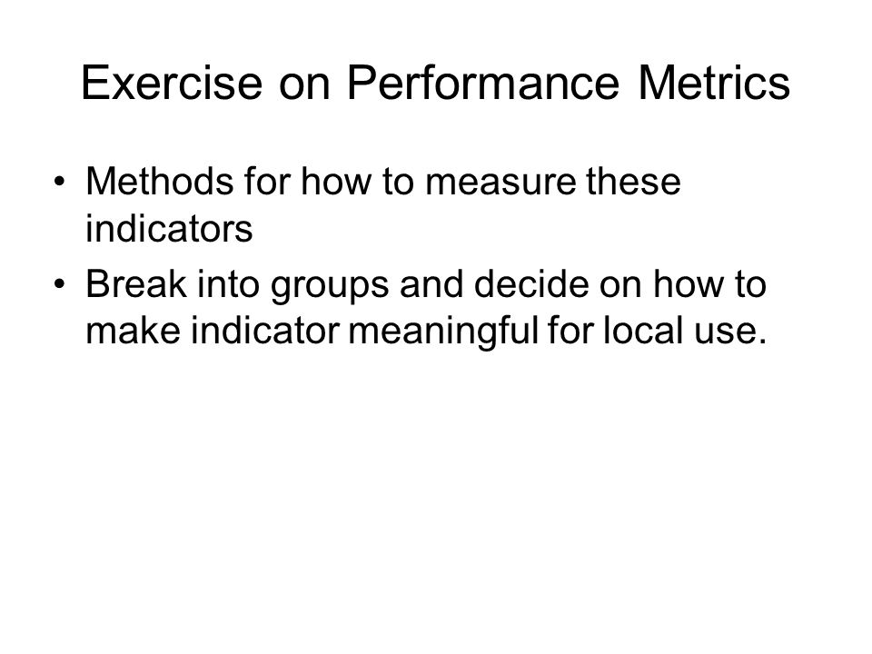 Exercise on Performance Metrics Methods for how to measure these indicators Break into groups and decide on how to make indicator meaningful for local use.