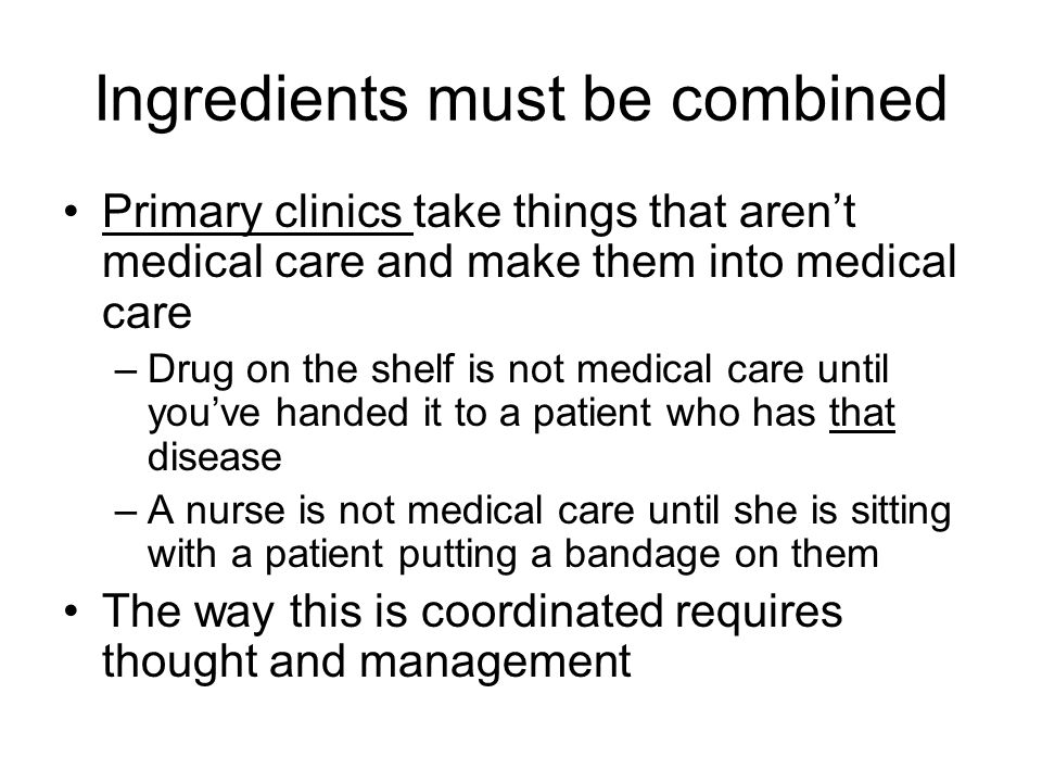 Ingredients must be combined Primary clinics take things that aren't medical care and make them into medical care –Drug on the shelf is not medical care until you've handed it to a patient who has that disease –A nurse is not medical care until she is sitting with a patient putting a bandage on them The way this is coordinated requires thought and management