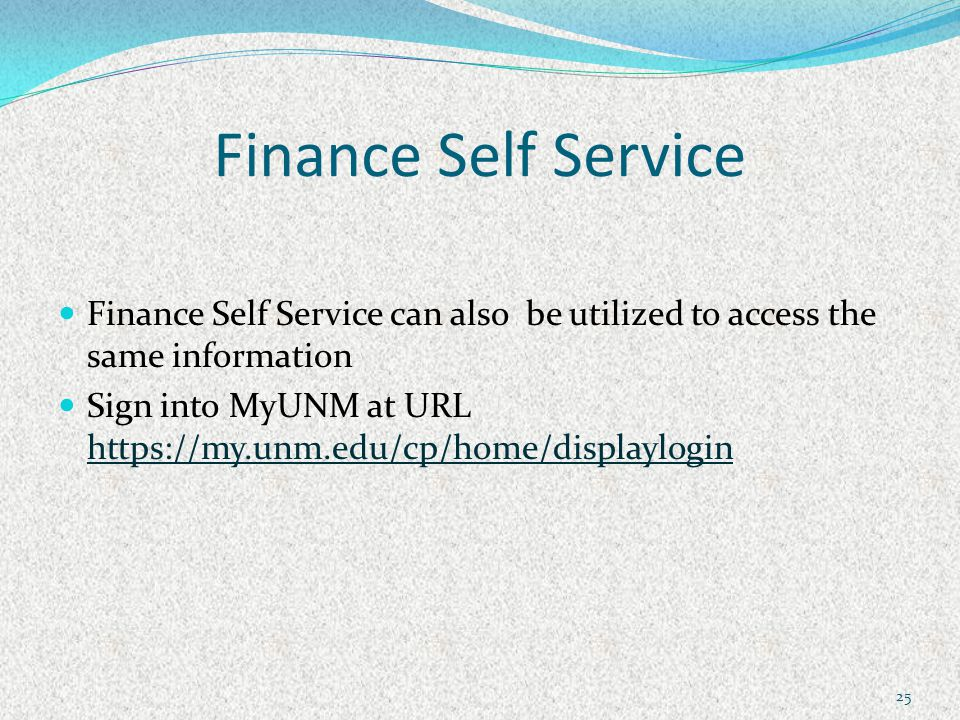Finance Self Service Finance Self Service can also be utilized to access the same information Sign into MyUNM at URL https://my.unm.edu/cp/home/displaylogin https://my.unm.edu/cp/home/displaylogin 25