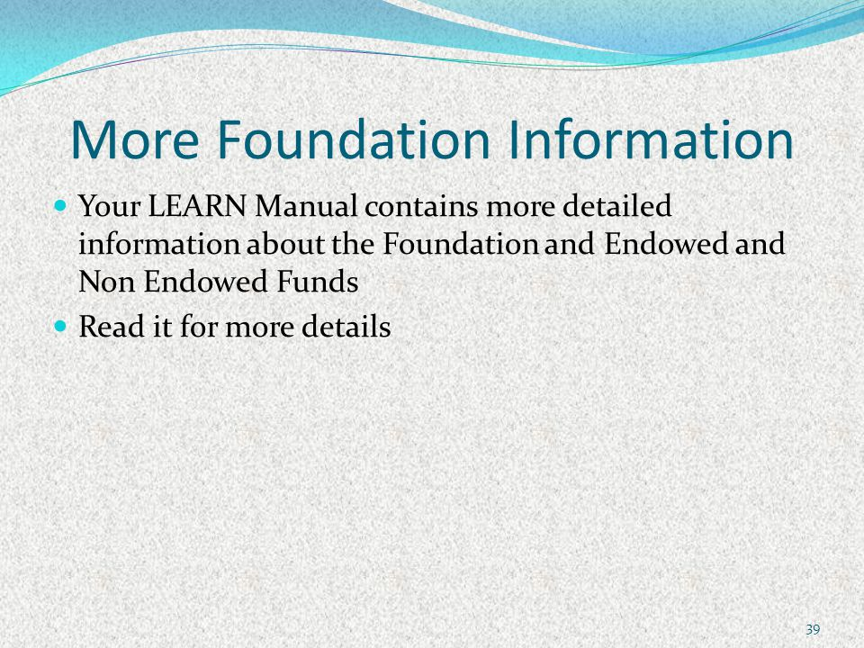 More Foundation Information Your LEARN Manual contains more detailed information about the Foundation and Endowed and Non Endowed Funds Read it for more details 39