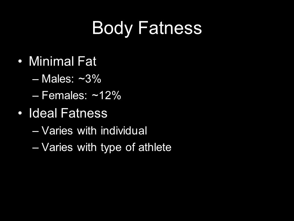 Body Fatness Minimal Fat –Males: ~3% –Females: ~12% Ideal Fatness –Varies with individual –Varies with type of athlete