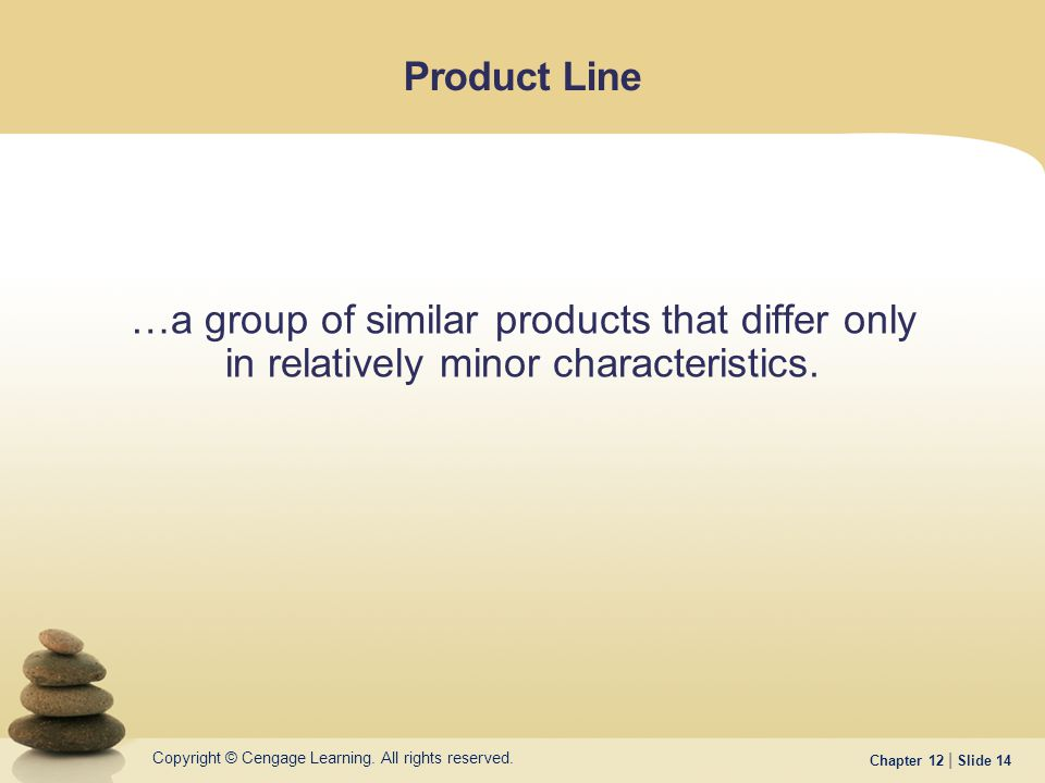 Copyright © Cengage Learning. All rights reserved. Chapter 12 | Slide 14 Product Line …a group of similar products that differ only in relatively mino