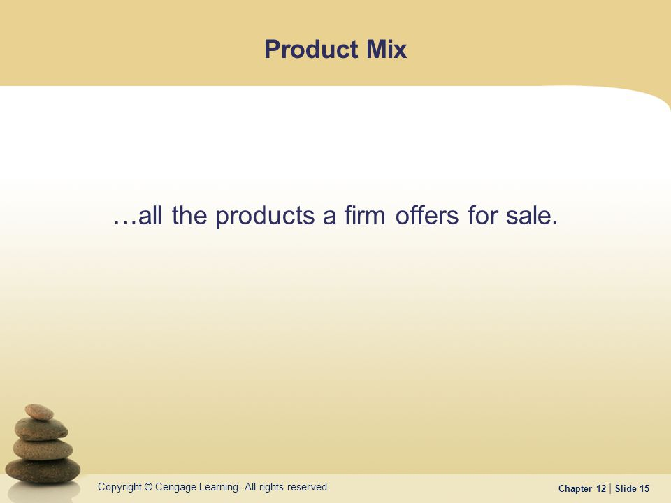 Copyright © Cengage Learning. All rights reserved. Chapter 12 | Slide 15 Product Mix …all the products a firm offers for sale.
